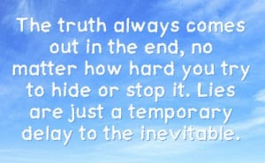 Quotes Truth Always Comes Out ~ The truth always comes out in the end ...