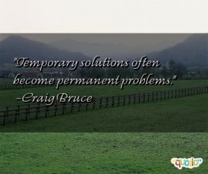 Temporary solutions often become permanent problems .