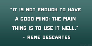 It is not enough to have a good mind; the main thing is to use it well ...