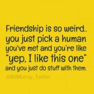 Haha-so-weird-friends-friendship-so-weird-pick-one-and-do-stuff-quote ...