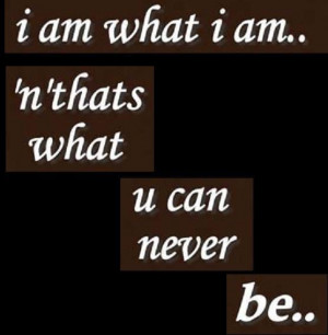 am what I am and thats what you can never be