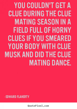 Quotes about love - You couldn't get a clue during the clue mating ...