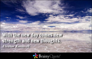 With the new day comes new strength and new thoughts. - Eleanor ...