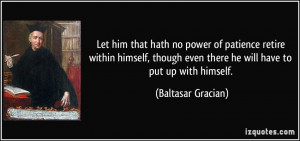 Let him that hath no power of patience retire within himself, though ...