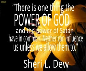 "... Neither can influence us unless we allow them to."" ― Sheri L. Dew"