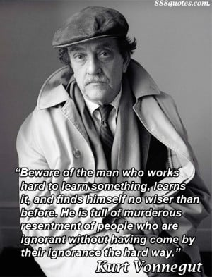 Beware of the man who works hard to learn something, learns it, and ...