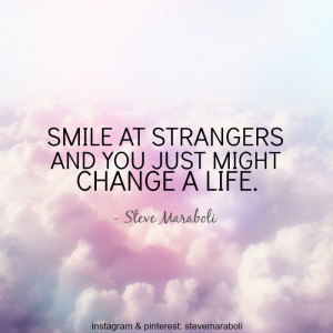 """Smile at strangers and you just might change a life."""""""