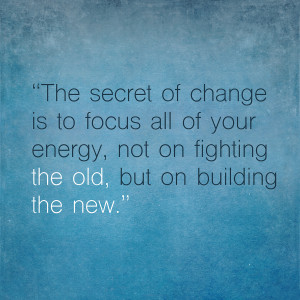 The secret of change is to focus all of your energy, not on fighting ...