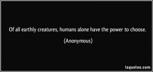 ... earthly creatures, humans alone have the power to choose. - Anonymous