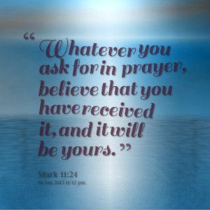 Quotes Picture: whatever you ask for in prayer, believe that you have ...