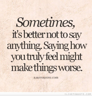 ... to say anything. Saying how you truly feel might make things worse
