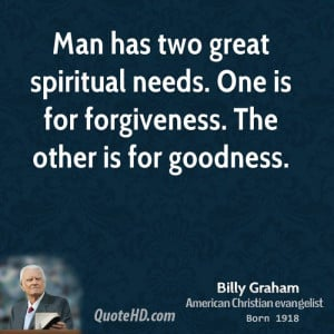 Man has two great spiritual needs. One is for forgiveness. The other ...