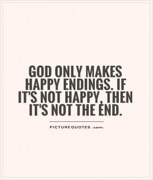God only makes happy endings. If it's not happy, then it's not the end ...