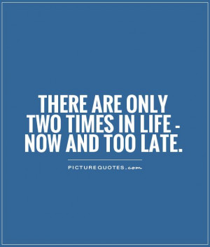 There are only two times in life - NOW and TOO LATE Picture Quote #1