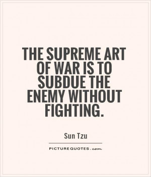 ... art of war is to subdue the enemy without fighting. Picture Quote #1