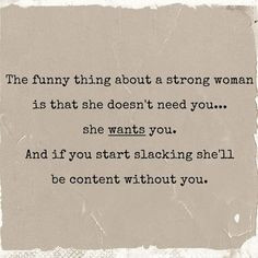 The funny thing about a strong woman is that she doesn't need you ...