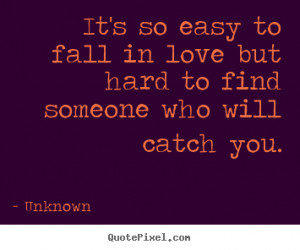 ... so easy to fall in love but hard to find.. Unknown best love sayings