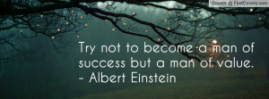 ... not to become a man of success but a man of value. - Albert Einstein