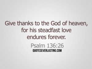 Give thanks to the God of heaven, for his steadfast love endures ...