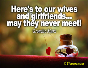 Here's to our wives and girlfriends…may they never meet!""