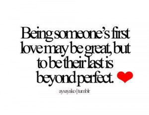 Being someone's first love may be great, but to be their last is ...