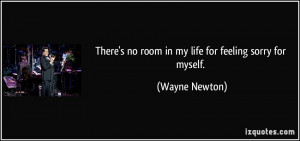 ... no room in my life for feeling sorry for myself. - Wayne Newton
