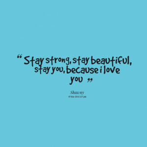Quotes Picture: ? stay strong, stay beautiful, stay you, because i ...