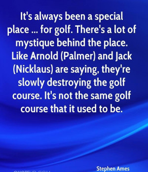 ... Special Place. For Golf. There's A Lot Of Mystique Behind The Place