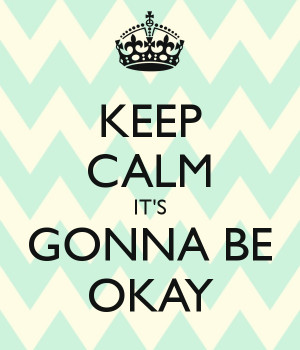 KEEP CALM IT'S GONNA BE OKAY