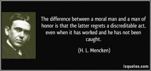 The difference between a moral man and a man of honor is that the ...