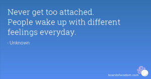 ... get too attached. People wake up with different feelings everyday
