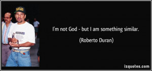 not God - but I am something similar. - Roberto Duran