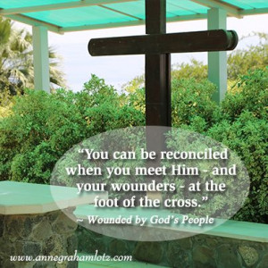 ... the foot of the cross. – Anne Graham Lotz, Wounded by God's People