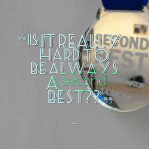 Quotes Picture: is it really hard to be always a second best??