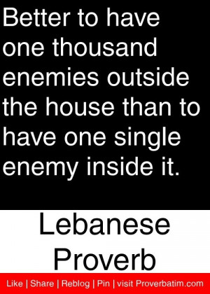 ... have one single enemy inside it. - Lebanese Proverb #proverbs #quotes