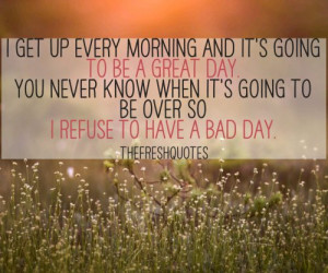 get up every morning and it's going to be a great day.