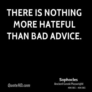 There is nothing more hateful than bad advice.