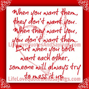 When you want them, they don't want you. When they want you, you don't ...