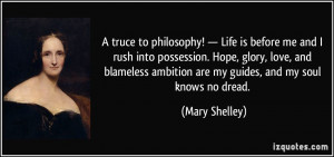 ... ambition are my guides, and my soul knows no dread. - Mary Shelley