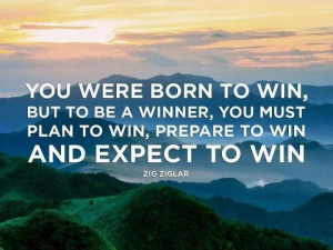 born to win, but to be a winner, you must plan to win, prepare to win ...
