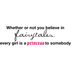 ... not you believe in fairy-tales, every girl is a princess to somebody
