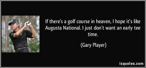 ... Augusta National. I just don't want an early tee time. - Gary Player