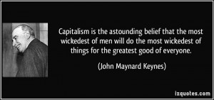 Capitalism is the astounding belief that the most wickedest of men ...