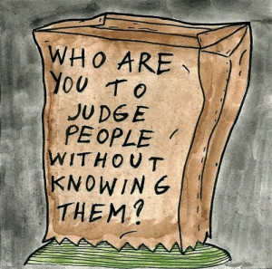Who are you to judge people without knowing them?