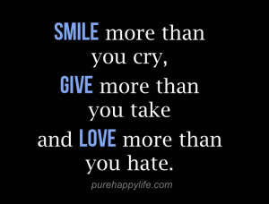 Life Quote: Smile more than you cry, give more than you take and love ...