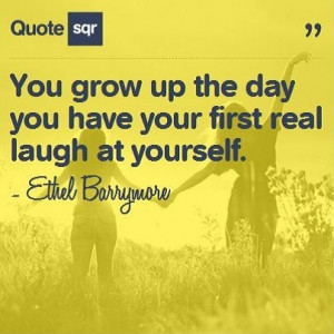 ... have your first real laugh at yourself. - Ethel Barrymore #quotesqr