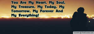 Are My Heart, My Soul, My Treasure, My Today, My Tomorrow, My Forever ...