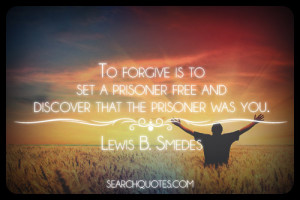 ... prisoner free and discover that the prisoner was you. -Lewis B. Smedes