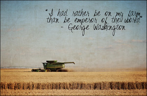 ... Washington- I had rather be on my farm than the emporor of the world