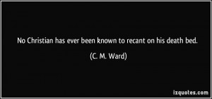 No Christian has ever been known to recant on his death bed. - C. M ...
